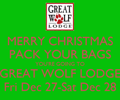Poster: MERRY CHRISTMAS PACK YOUR BAGS YOU'RE GOING TO GREAT WOLF LODGE Fri Dec 27-Sat Dec 28
