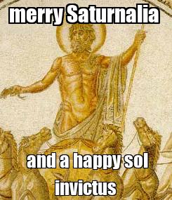 Poster: merry Saturnalia   and a happy sol invictus