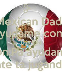 Poster: Mexican Dads Son:Pa, ayudame con mi tarea Dad:Shh! Son:Pa ayudame Dad:Cayate ta jugando Mexico