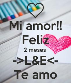 Poster: Mi amor!! Feliz 2 meses  ->L&E<- Te amo