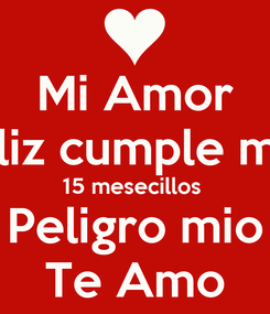 Poster: Mi Amor Feliz cumple mes 15 mesecillos  Peligro mio Te Amo