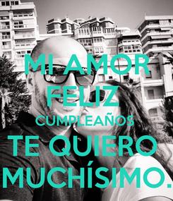 Poster: MI AMOR FELIZ  CUMPLEAÑOS  TE QUIERO  MUCHÍSIMO.