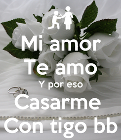 Poster: Mi amor Te amo Y por eso Casarme  Con tigo bb