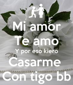 Poster: Mi amor Te amo Y por eso kiero Casarme  Con tigo bb