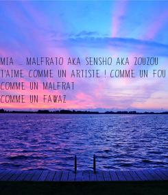 Poster: Mia ... Malfrato aka Sensho aka Zouzou  T'aime comme un artiste ! comme un fou ! comme un Malfrat  Comme un Fawaz          Malfrato