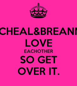 Poster: MICHEAL&BREANNA LOVE EACHOTHER SO GET OVER IT.