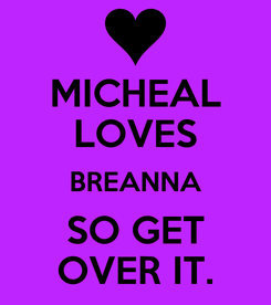 Poster: MICHEAL LOVES BREANNA SO GET OVER IT.