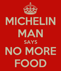 Poster: MICHELIN MAN SAYS NO MORE FOOD