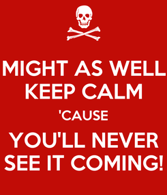 Poster: MIGHT AS WELL KEEP CALM 'CAUSE YOU'LL NEVER SEE IT COMING!