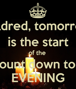 Poster: Mildred, tomorrow  is the start  of the  count down to 1 EVENING