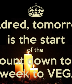 Poster: Mildred, tomorrow  is the start  of the  count down to 1 on week to VEGAS!