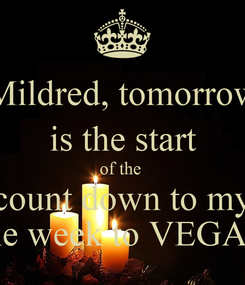 Poster: Mildred, tomorrow  is the start  of the  count down to my one week to VEGAS!
