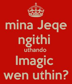 Poster: mina Jeqe ngithi  uthando  Imagic  wen uthin?