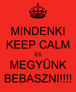 Poster: MINDENKI KEEP CALM ÉS MEGYÜNK BEBASZNI!!!!