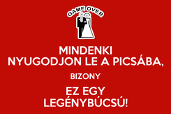 Poster: MINDENKI NYUGODJON LE A PICSÁBA, BIZONY EZ EGY LEGÉNYBÚCSÚ!