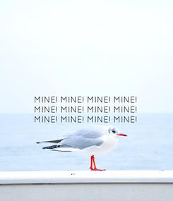 Poster: MINE! MINE! MINE! MINE!  MINE! MINE! MINE! MINE!  MINE! MINE! MINE! MINE!