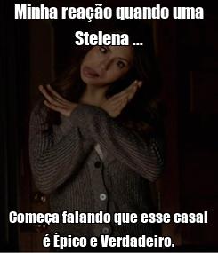 Poster: Minha reação quando uma Stelena ... Começa falando que esse casal é Épico e Verdadeiro.