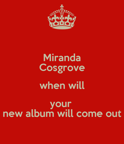 Poster: Miranda Cosgrove when will your  new album will come out