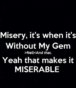Poster: Misery, it's when it's Without My Gem >Nell<And that, Yeah that makes it MISERABLE