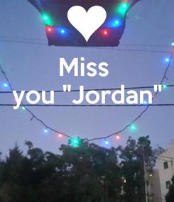 """Poster: Miss  you """"Jordan"""""""