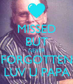 Poster: MISSED BUT NEVER FORGOTTEN LUV U PAPA