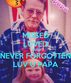 Poster: MISSED LUVED BUT NEVER FORGOTTEN LUV U PAPA