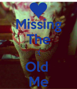 Poster: Missing The :( Old  Me