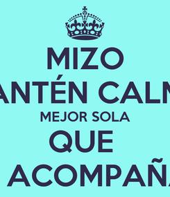 Poster: MIZO MANTÉN CALMA MEJOR SOLA QUE  MAL ACOMPAÑADA
