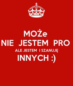 Poster: MOŻe  NIE  JESTEM  PRO  ALE JESTEM  I SZANUJĘ INNYCH :)