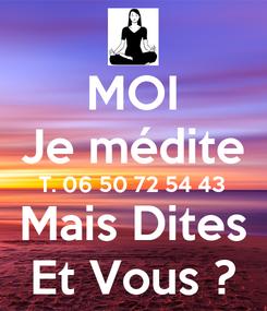 Poster: MOI Je médite T. 06 50 72 54 43 Mais Dites Et Vous ?