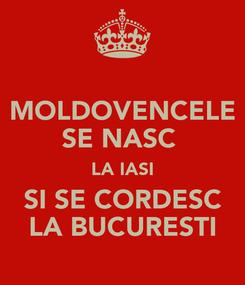 Poster: MOLDOVENCELE SE NASC  LA IASI SI SE CORDESC LA BUCURESTI