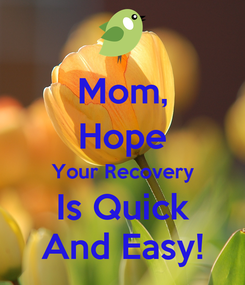 Poster: Mom, Hope Your Recovery Is Quick And Easy!