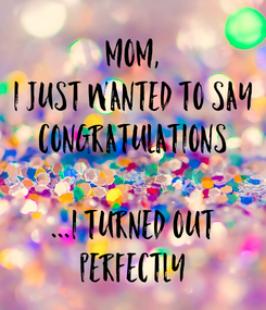 Poster: Mom, I just wanted to say CONGRATULATIONS  ...I turned out perfectly