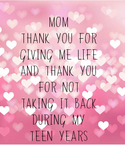 Poster: MOM THANK YOU FOR GIVING ME LIFE AND THANK YOU FOR NOT TAKING IT BACK DURING MY TEEN YEARS