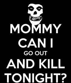 Poster: MOMMY CAN I GO OUT AND KILL TONIGHT?