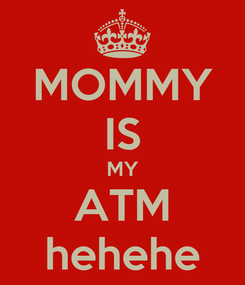 Poster: MOMMY IS MY ATM hehehe