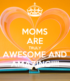 Poster: MOMS ARE TRULY AWESOME AND AMAZING!!!!