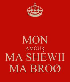 Poster:  MON AMOUR MA SHÉWII MA BROØ