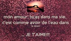 Poster: mon amour, tu as dans ma vie,  c'est comme avoir de l'eau dans  le désert  ... JE T'AIME!!!
