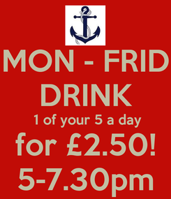 Poster: MON - FRID DRINK  1 of your 5 a day for £2.50! 5-7.30pm