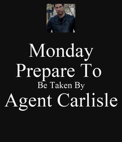Poster: Monday Prepare To  Be Taken By Agent Carlisle