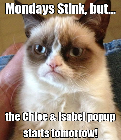 Poster: Mondays Stink, but... the Chloe & Isabel popup starts tomorrow!