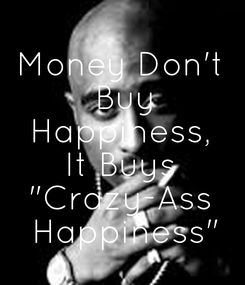 """Poster:  Money Don't  Buy Happiness, It Buys """"Crazy-Ass  Happiness"""""""