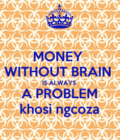 Poster: MONEY  WITHOUT BRAIN  IS ALWAYS   A PROBLEM   khosi ngcoza