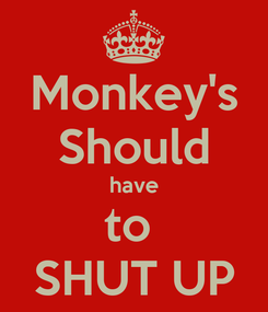 Poster: Monkey's Should have to  SHUT UP