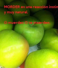 Poster: MORDER es una reacción instintiva, y muy natural.  O muerdes O te muerden.