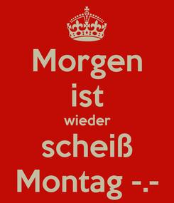 Poster: Morgen ist wieder scheiß Montag -.-