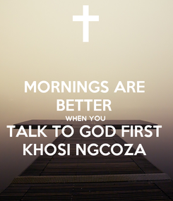 Poster: MORNINGS ARE  BETTER  WHEN YOU  TALK TO GOD FIRST  KHOSI NGCOZA