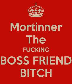 Poster: Mortinner The FUCKING BOSS FRIEND BITCH