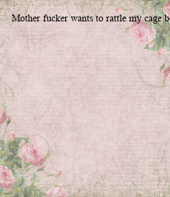 Poster: Mother fucker wants to rattle my cage before court
